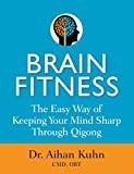 Brain Fitness: The Easy Way of Keeping Your Mind Sharp Through Qigong