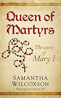 Queen of Martyrs: The Story of Mary I (Plantagenet Embers Book 3) by [Wilcoxson, Samantha]