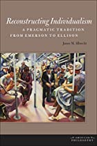 Reconstructing Individualism: A Pragmatic Tradition from Emerson to Ellison (American Philosophy)