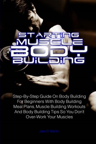 Starting Muscle Body Building: Step-By-Step Guide On Body Building For Beginners With Body Building Meal Plans, Muscle Building Workouts And Body Building Tips So You Don't Over-Work Your Muscles pdf