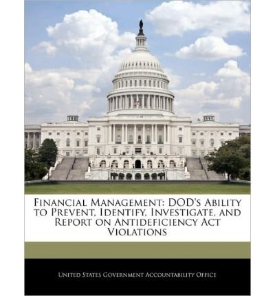Download Financial Management: Dod's Ability to Prevent, Identify, Investigate, and Report on Antideficiency ACT Violations (Paperback) - Common PDF
