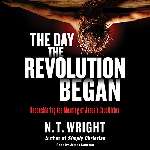 The Day the Revolution Began: Reconsidering the Meaning of Jesus's Crucifixion Audiobook [Free Download by Trial] thumbnail