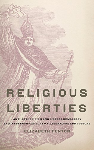 Religious Liberties: Anti-Catholicism and Liberal Democracy in Nineteenth-Century U.S. Literature and Culture (Imagining the Americas) (Catholicism In America)