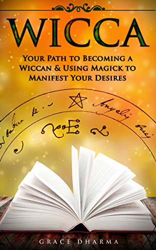 WICCA: Your Path to Becoming Wiccan & Using Magick to Manifest Your Desires (Spells, Traditions, Solitary Practitioners, Book of Shadows, Rituals, Witchcraft) -