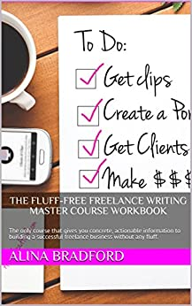 The Fluff-Free Freelance Writing Master Course Workbook: The only course that gives you concrete, actionable information to building a successful freelance business without any fluff. by [Bradford, Alina]