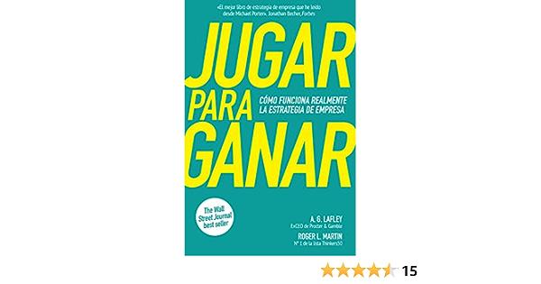 Jugar Para Ganar Cómo Funciona Realmente La Estrategia De Empresa Spanish Edition Ebook Lafley A G Martin Roger L Guàrdia Berdiell àlex Kindle Store