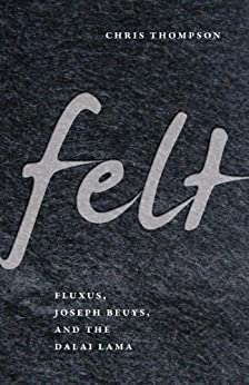 Felt: Fluxus, Joseph Beuys, and the Dalai Lama by [Thompson, Chris]