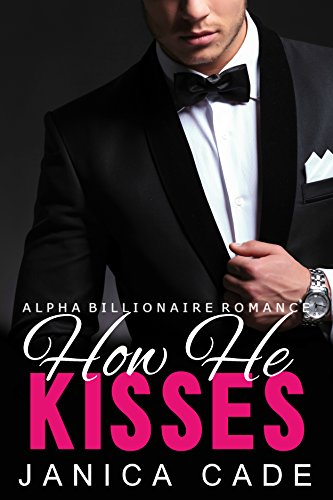 Book: How He Kisses BOOK 1 - Alpha Male Romance Series (Contract with a Billionaire) by Janica Cade