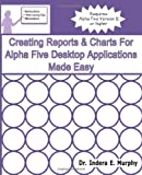 Creating Reports and Charts for Alpha Five Desktop Applications Made Easy, Indera Murphy, 1935208268