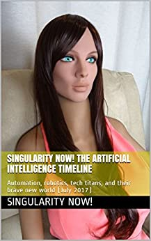 Singularity Now! The Artificial Intelligence Timeline: Automation, robotics, tech titans, and their brave new world (July 2017) by [Now!, Singularity]