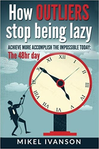 How Outliers Stop Being Lazy: Achieve more, Accomplish the impossible today, 48hr day: Amazon.es: Mikel Ivanson: Libros en idiomas extranjeros
