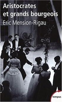 Aristocrates et grands bourgeois : Education, traditions, valeurs par Mension-Rigau