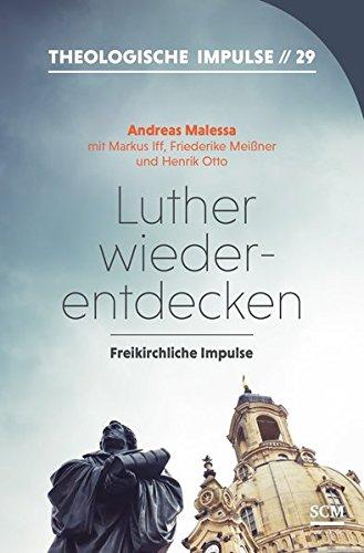 Luther wiederentdecken: Freikirchliche Impulse (Theologische Impulse (29))
