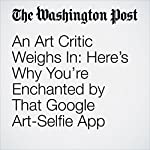 An Art Critic Weighs In: Here's Why You're Enchanted by That Google Art-Selfie App | Sebastian Smee
