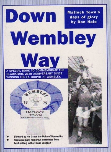 DOWN WEMBLEY WAY - Matlock Towns Days of Glory - FA Trophy, history & Anglo Italia success