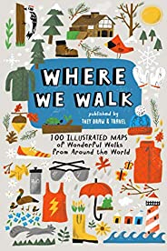 Where We Walk: 100 Illustrated Maps of Wonderful Walks from Around the World