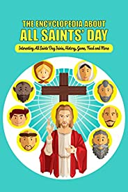 The Encyclopedia about All Saints' Day: Interesting All Saints Day Trivia, History, Game, Food and More: All a