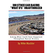 """100 STOCK CAR RACING """"WHAT IFS"""" Unauthorized: Asking What Could Have Happened Throughout Nascar History"""