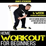 Home Workout for Beginners: 6 Week Fitness Program with Fat Burning Workouts & Fitness Motivation for Weight Loss for Life | James Atkinson