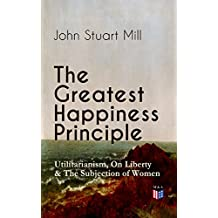 The Greatest Happiness Principle - Utilitarianism, On Liberty & The Subjection of Women: The Principle of the Greatest-Happiness: What Is Utilitarianism ... & Individual Freedom, Utilitarian Feminism