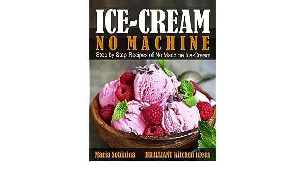 Ice-Cream: Step by Step Recipes of No Machine Ice-Cream. (Homemade Ice-Cream Dessert Book 1) (English Edition) eBook: Maria Sobinina: Amazon.es: Tienda ...
