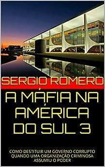 A MÁFIA NA AMÉRICA DO SUL 3: COMO DESTITUIR UM GOVERNO CORRUPTO QUANDO UMA ORGANIZAÇÃO CRIMINOSA ASSUMIU O PODER por [ROMERO, SERGIO]