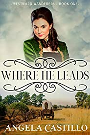 Westward Wanderers-Book One: Where He Leads: An Inspiring Story of the Oregon Trail
