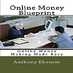 Online Money Blueprint: Online Money Making Made Easy | Anthony Ekanem