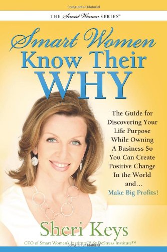 Smart Women Know Their WHY: The Guide for Discovering Your Life Purpose While Owning a Business So You Can Create Positive Change In the World and...  Make Big Profits!
