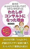 KAZUKAZUNONETTOBIJINESUOSHITEITE UMAKUIKANAKATTAWATASHIGAKONSARUTANTONATTARIYU: SHIPPAIBAKARINOWATASHIGAKONSARUTANTONI (DENSHISHOSEKIBUKKUSU) (Japanese Edition)