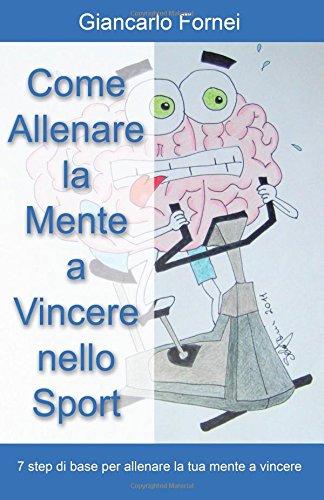 Come allenare la mente a vincere nello sport Copertina flessibile – 1 ott 2014 Giancarlo Fornei Youcanprint 8891159247 SELF-HELP / General