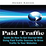 Paid Traffic: Guide on How to Get Started with Using Paid Traffic Sources to Drive Traffic to Your Website | Henry Xavier