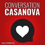 Conversation Casanova: How to Effortlessly Start Conversations and Flirt Like a Pro | Dave Perrotta