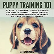 Puppy Training 101: The Step by Step Beginner's Guide to Housebreak Your Puppy. Includes Potty Training fo