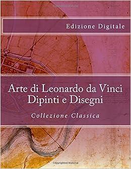 arte di leonardo da vinci dipinti e disegni collezione classica edizione digitale italian edition