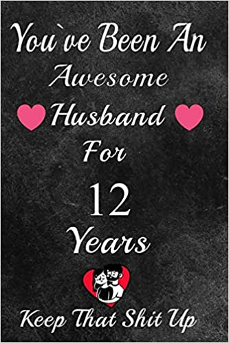 You Ve Been An Awesome Husband For 12 Years Keep That Shit Up 12th Anniversary Gift For Husband 12 Year Wedding Anniversary Gift For Men 12 Year Anniversary Gift For Him Publishing Gift