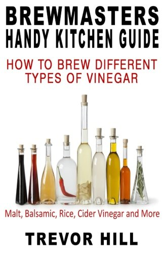 Brewmasters Handy Kitchen Guide: How to Brew Different Types of Vinegar; Malt, Balsamic, Rice, Cider Vinegar and More... (Volume 3)