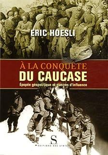 À la conquête du Caucase : épopée géopolitique et guerres d'influence, Hoesli, Eric