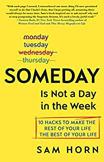 Book Cover: Someday Is Not a Day in the Week: 10 Hacks to Make the Rest of Your Life the Best of Your Life