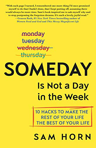 (Someday Is Not a Day in the Week: 10 Hacks to Make the Rest of Your Life the Best of Your Life)