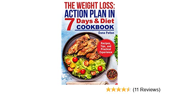 The Weight Loss Action Plan In 7 Days And Diet Cookbook Recipes Tips And Practical Experience Kindle Edition By Patton Dana Crafts Hobbies Home Kindle Ebooks Amazon Com