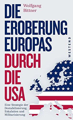 Die Eroberung Europas Durch Die USA  Eine Strategie Der Destabilisierung Eskalation Und Militarisierung Eine Strategie Der Destabilisierung ... Und Komplett überarbeitete Neuausgabe