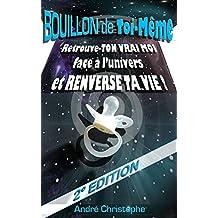 Bouillon de Toi-Même: Retrouve TON VRAI MOI face à l'Univers et Renverse TA Vie ! -2°EDITION (French Edition)