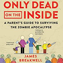 Only Dead on the Inside: A Parent's Guide to Surviving the Zombie Apocalypse Audiobook by James Breakwell Narrated by James Breakwell