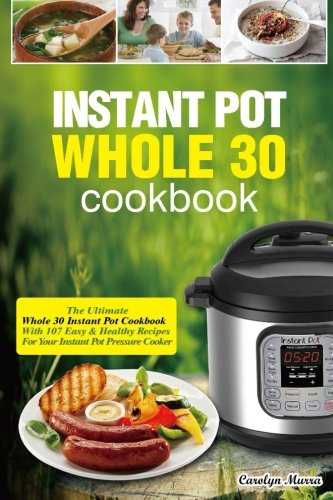Instant Pot Whole 30 Cookbook: The Ultimate Whole 30 Instant Pot Cookbook-With 107 Easy&Healthy Recipes For Your Instant Pot Pressure Cooker by Carolyn Murra