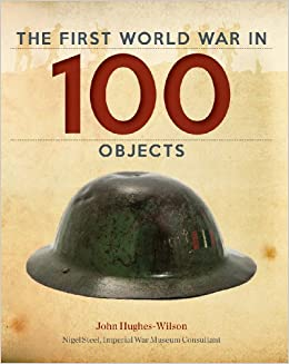 0f41aeb7468 The First World War in 100 Objects  John Hughes-Wilson
