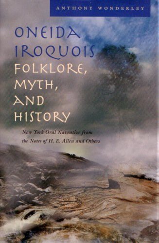 Oneida Iroquois Folklore, Myth, and History: New York Oral Narrative from the Notes of H. E. Allen and Others (The Iroquois and Their Neighbors)