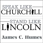 Speak Like Churchill, Stand Like Lincoln: 21 Powerful Secrets of History's Greatest Speakers | James C. Humes