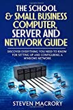 #10: The School and Small Business Computer, Server and Network Guide: Discover everything you need to know for setting up and configuring a Windows network.