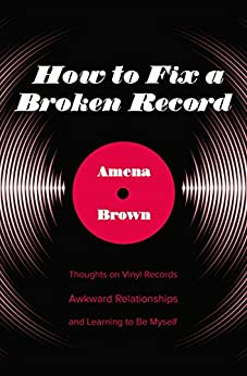 How to Fix a Broken Record: Thoughts on Vinyl Records, Awkward Relationships, and Learning to Be Myself by [Brown, Amena]